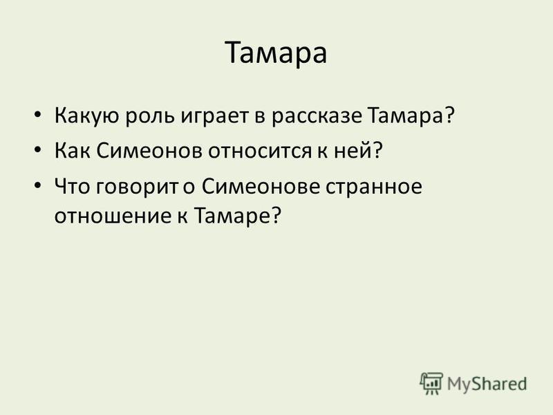 Тамара Какую роль играет в рассказе Тамара? Как Симеонов относится к ней? Что говорит о Симеонове странное отношение к Тамаре?