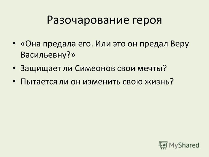 Разочарование героя «Она предала его. Или это он предал Веру Васильевну?» Защищает ли Симеонов свои мечты? Пытается ли он изменить свою жизнь?