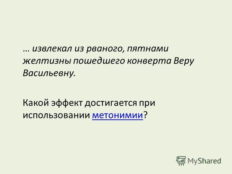 … извлекал из рваного, пятнами желтизны пошедшего конверта Веру Васильевну. Какой эффект достигается при использовании метонимии?метонимии
