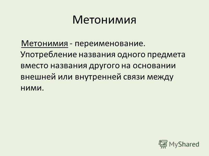 Метонимия Метонимия - переименование. Употребление названия одного предмета вместо названия другого на основании внешней или внутренней связи между ними.