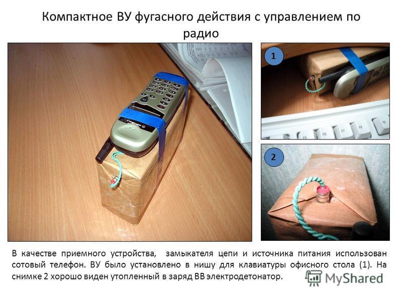 Компактное ВУ фугасного действия с управлением по радио В качестве приемного устройства, замыкателя цепи и источника питания использован сотовый телефон. ВУ было установлено в нишу для клавиатуры офисного стола (1). На снимке 2 хорошо виден утопленны