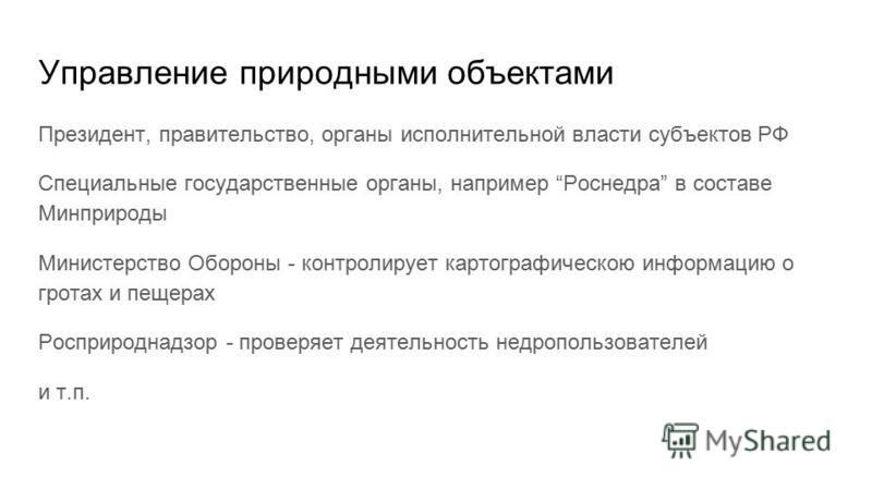 Управление природными объектами Президент, правительство, органы исполнительной власти субъектов РФ Специальные государственные органы, например Роснедра в составе Минприроды Министерство Обороны - контролирует картографическою информацию о гротах и
