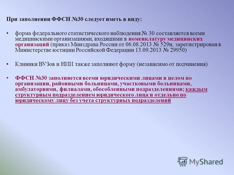 При заполнении ФФСН 30 следует иметь в виду: форма федерального статистического наблюдения 30 составляется всеми медицинскими организациями, входящими в номенклатуру медицинских организаций (приказ Минздрава России от 06.08.2013 529 н, зарегистрирова