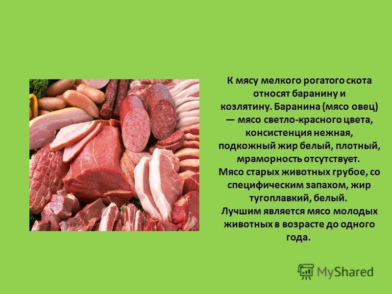К мясу мелкого рогатого скота относят баранину и козлятину. Баранина (мясо овец) мясо светло-красного цвета, консистенция нежная, подкожный жир белый, плотный, мраморность отсутствует. Мясо старых животных грубое, со специфическим запахом, жир тугопл