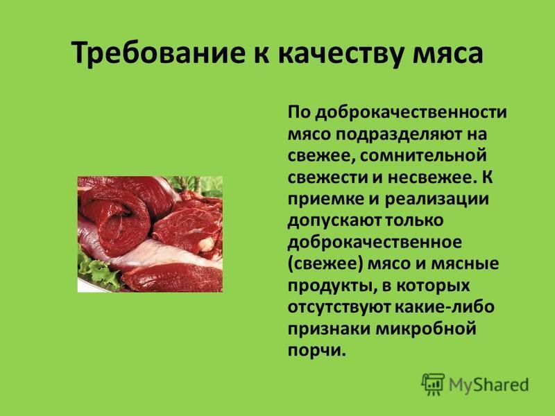 Требование к качеству мяса По доброкачественности мясо подразделяют на свежее, сомнительной свежести и несвежее. К приемке и реализации допускают только доброкачественное (свежее) мясо и мясные продукты, в которых отсутствуют какие-либо признаки микр