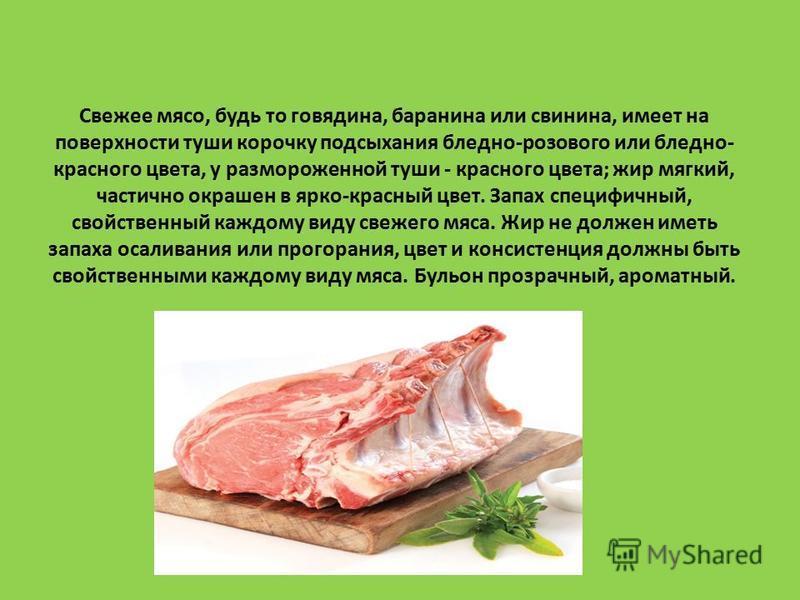 Свежее мясо, будь то говядина, баранина или свинина, имеет на поверхности туши корочку подсыхания бледно-розового или бледно- красного цвета, у размороженной туши - красного цвета; жир мягкий, частично окрашен в ярко-красный цвет. Запах специфичный,