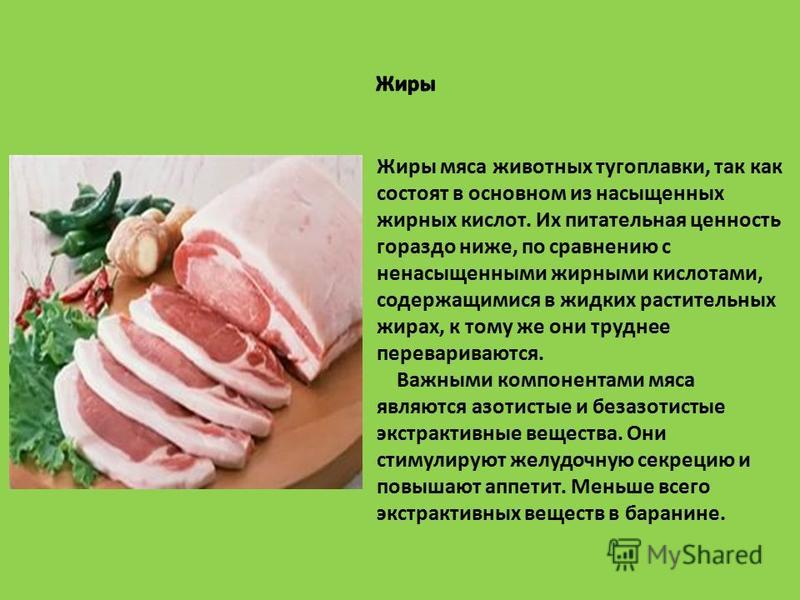 Жиры мяса животных тугоплавки, так как состоят в основном из насыщенных жирных кислот. Их питательная ценность гораздо ниже, по сравнению с ненасыщенными жирными кислотами, содержащимися в жидких растительных жирах, к тому же они труднее переваривают