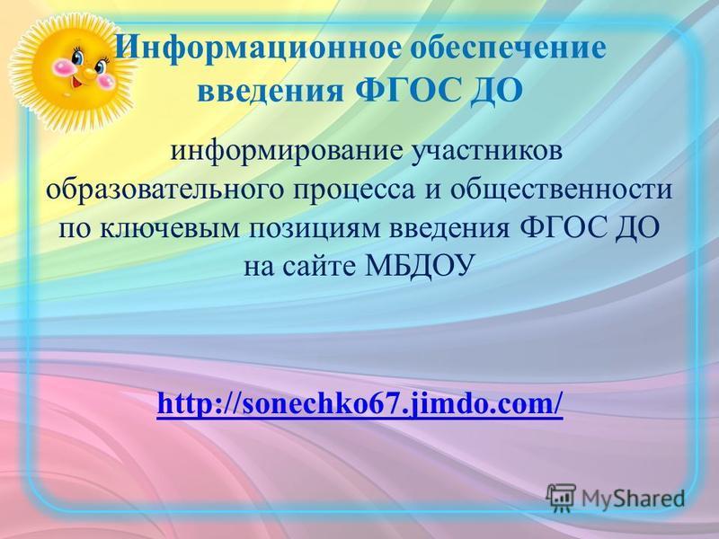 Информационное обеспечение введения ФГОС ДО информирование участников образовательного процесса и общественности по ключевым позициям введения ФГОС ДО на сайте МБДОУ http://sonechko67.jimdo.com/