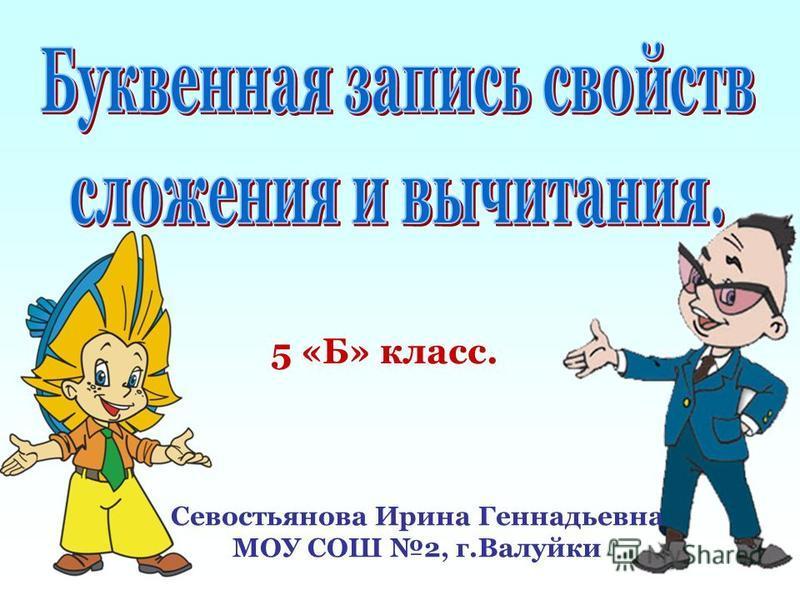 5 «Б» класс. Севостьянова Ирина Геннадьевна МОУ СОШ 2, г.Валуйки