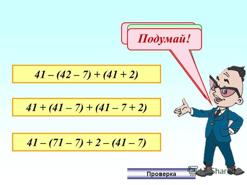41 – (42 – 7) + (41 + 2) 41 + (41 – 7) + (41 – 7 + 2) 41 – (71 – 7) + 2 – (41 – 7) Не верно! Молодец! Подумай! Проверка
