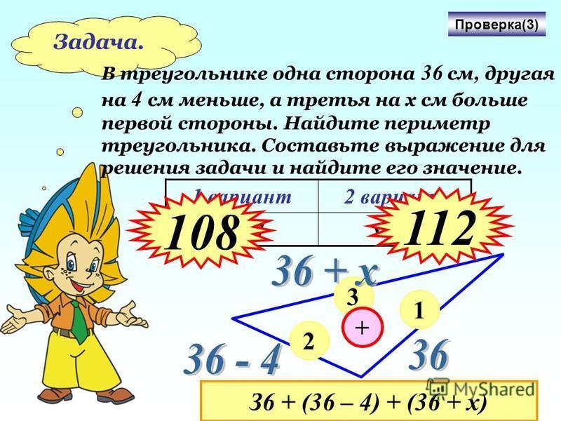 Задача. В треугольнике одна сторона 36 см, другая на 4 с м меньше, а третья на х см больше первой стороны. Найдите периметр треугольника. Составьте выражение для решения задачи и найдите его значение. 1 вариант 2 вариант х = 4 х = 8 Проверка(3) 1 2 3
