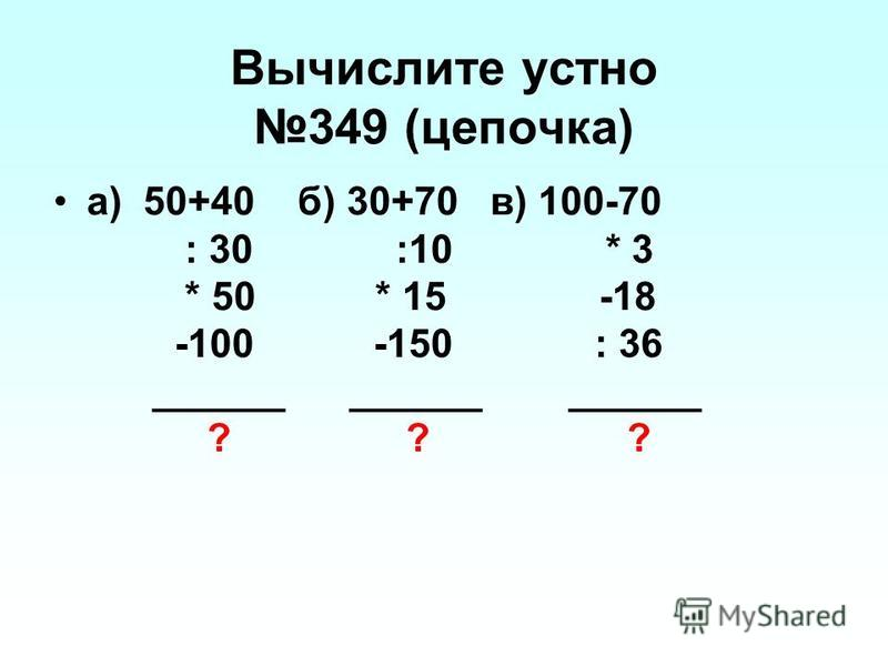 Вычислите устно 349 (цепочка) а) 50+40 б) 30+70 в) 100-70 : 30 :10 * 3 * 50 * 15 -18 -100 -150 : 36 ______ ______ ______ ? ? ?