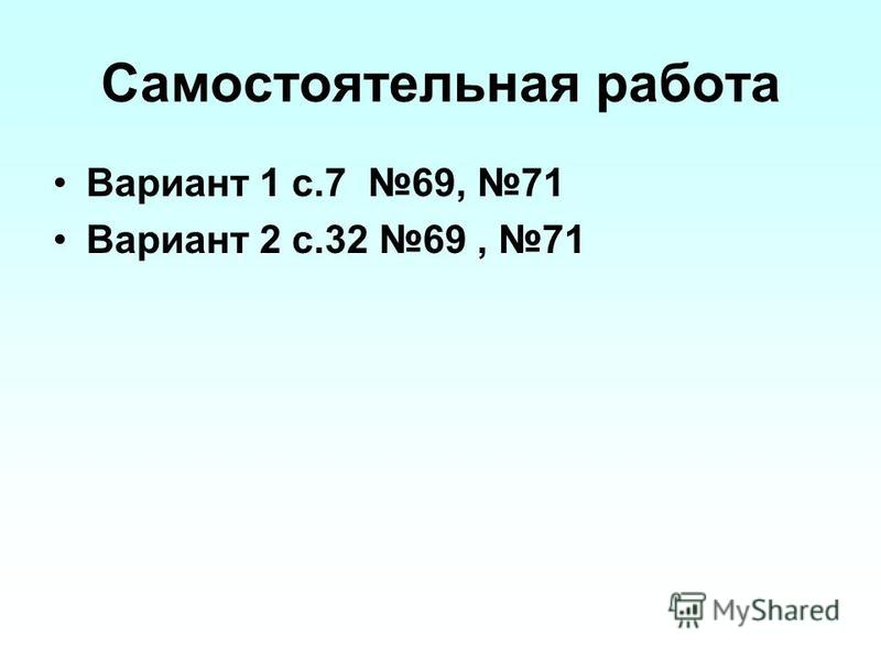 Самостоятельная работа Вариант 1 с.7 69, 71 Вариант 2 с.32 69, 71