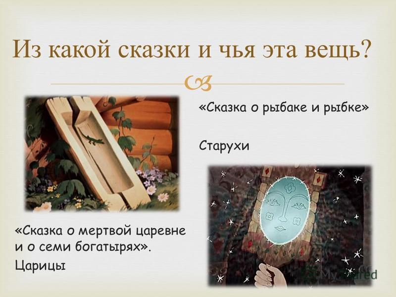 Из какой сказки и чья эта вещь ? «Сказка о мертвой царевне и о семи богатырях». Царицы «Сказка о рыбаке и рыбке» Старухи