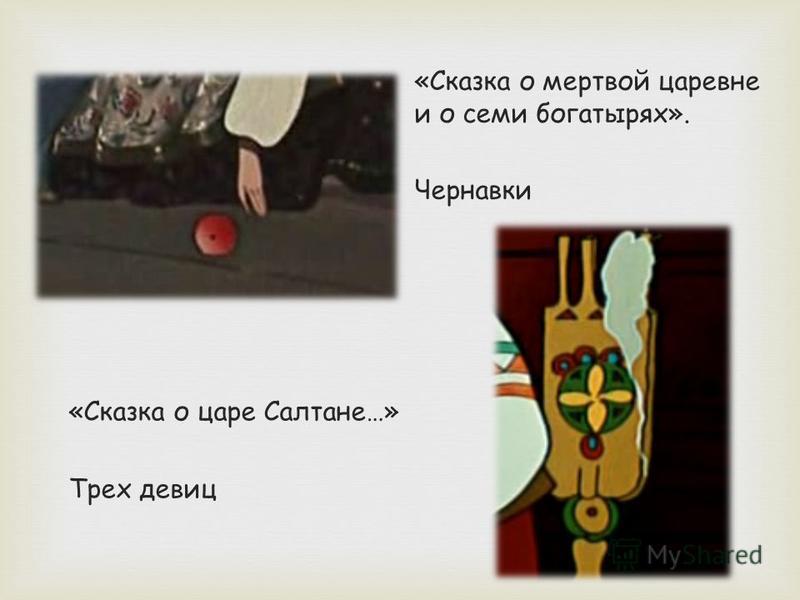 «Сказка о царе Салтане…» Трех девиц «Сказка о мертвой царевне и о семи богатырях». Чернавки