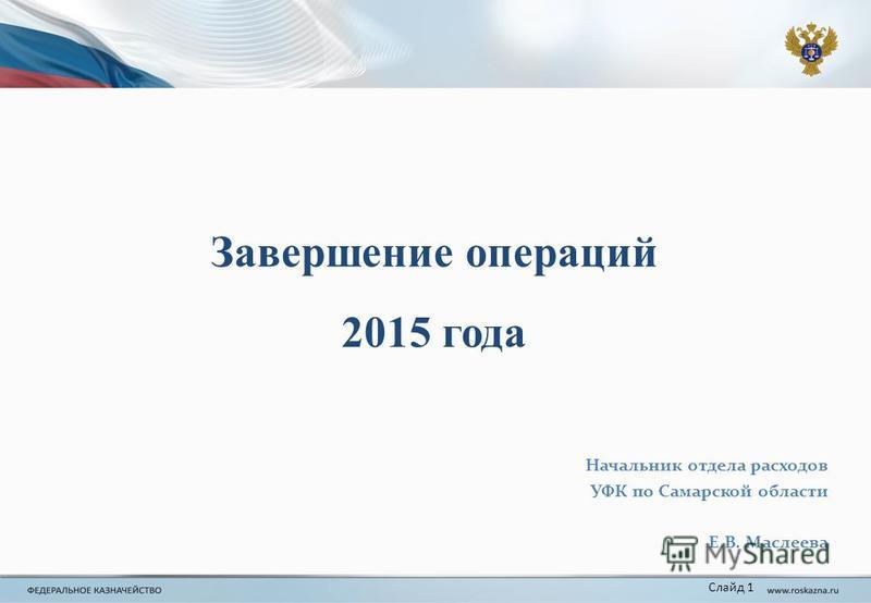 Завершение операций 2015 года Слайд 1 Начальник отдела расходов УФК по Самарской области Е.В. Маслеева
