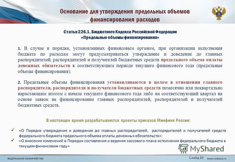Основание для утверждения предельных объемов финансирования расходов Слайд 10 Статья 226.1. Бюджетного Кодекса Российской Федерации «Предельные объемы финансирования» 1. В случае и порядке, установленных финансовым органом, при организации исполнения