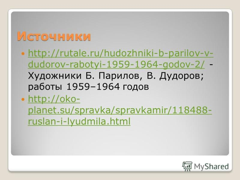 Источники http://rutale.ru/hudozhniki-b-parilov-v- dudorov-rabotyi-1959-1964-godov-2/ - Художники Б. Парилов, В. Дудоров; работы 1959–1964 годов http://rutale.ru/hudozhniki-b-parilov-v- dudorov-rabotyi-1959-1964-godov-2/ http://oko- planet.su/spravka