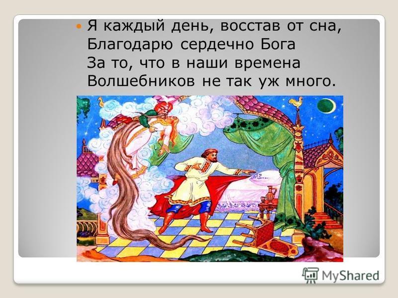 Я каждый день, восстав от сна, Благодарю сердечно Бога За то, что в наши времена Волшебников не так уж много.