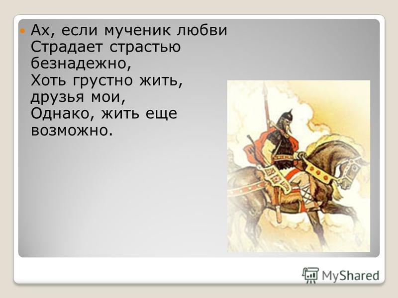 Ах, если мученик любви Страдает страстью безнадежно, Хоть грустно жить, друзья мои, Однако, жить еще возможно.