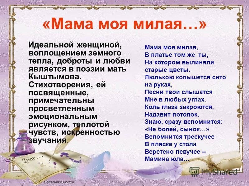«Мама моя милая…» Идеальной женщиной, воплощением земного тепла, доброты и любви является в поэзии мать Кыштымова. Стихотворения, ей посвященные, примечательны просветленным эмоциональным рисунком, теплотой чувств, искренностью звучания. Мама моя мил