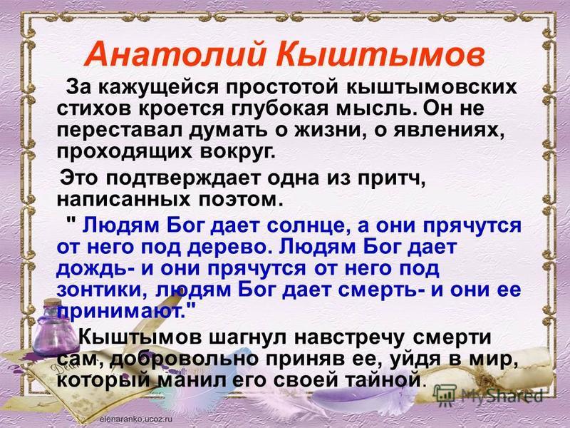 Анатолий Кыштымов За кажущейся простотой кыштымовских стихов кроется глубокая мысль. Он не переставал думать о жизни, о явлениях, проходящих вокруг. Это подтверждает одна из притч, написанных поэтом.