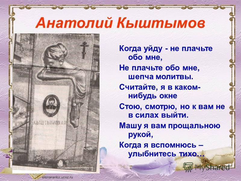 Анатолий Кыштымов Когда уйду - не плачьте обо мне, Не плачьте обо мне, шепча молитвы. Считайте, я в каком- нибудь окне Стою, смотрю, но к вам не в силах выйти. Машу я вам прощальною рукой, Когда я вспомнюсь – улыбнитесь тихо…