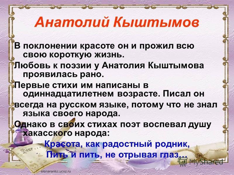 Анатолий Кыштымов В поклонении красоте он и прожил всю свою короткую жизнь. Любовь к поэзии у Анатолия Кыштымова проявилась рано. Первые стихи им написаны в одиннадцатилетнем возрасте. Писал он всегда на русском языке, потому что не знал языка своего