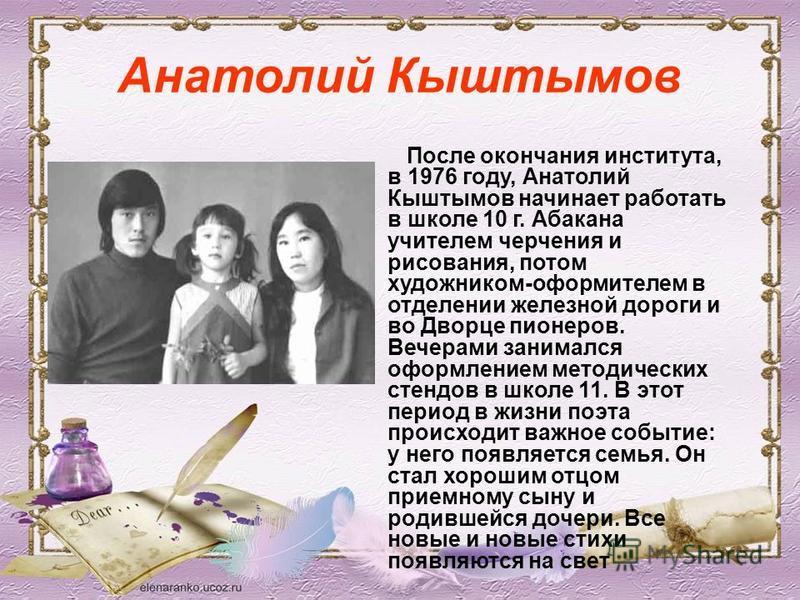 Анатолий Кыштымов После окончания института, в 1976 году, Анатолий Кыштымов начинает работать в школе 10 г. Абакана учителем черчения и рисования, потом художником-оформителем в отделении железной дороги и во Дворце пионеров. Вечерами занимался оформ