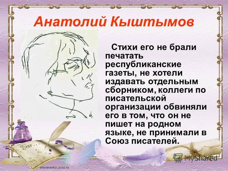 Анатолий Кыштымов Стихи его не брали печатать республиканские газеты, не хотели издавать отдельным сборником, коллеги по писательской организации обвиняли его в том, что он не пишет на родном языке, не принимали в Союз писателей.