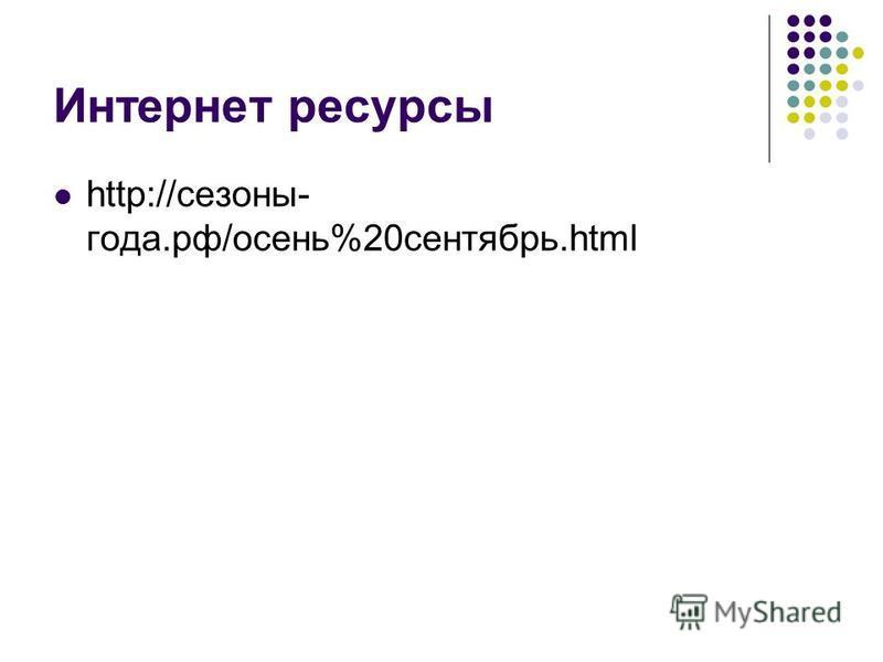 Интернет ресурсы http://сезоны- года.рф/осень%20 сентябрь.html