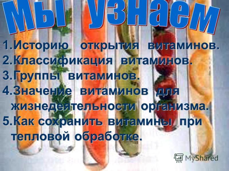 1. Историю открытия витаминов. 2. Классификация витаминов. 3. Группы витаминов. 4. Значение витаминов для жизнедеятельности организма. 5. Как сохранить витамины при тепловой обработке.