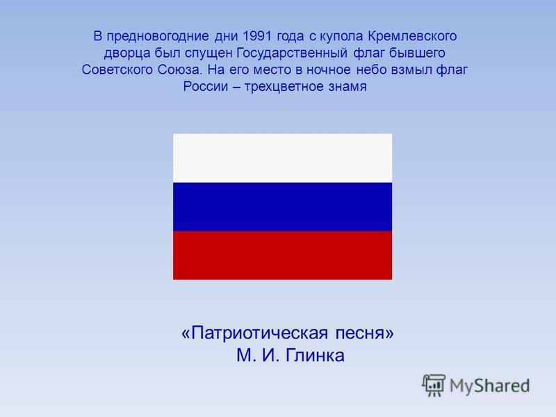 «Патриотическая песня» М. И. Глинка В предновогодние дни 1991 года с купола Кремлевского дворца был спущен Государственный флаг бывшего Советского Союза. На его место в ночное небо взмыл флаг России – трехцветное знамя
