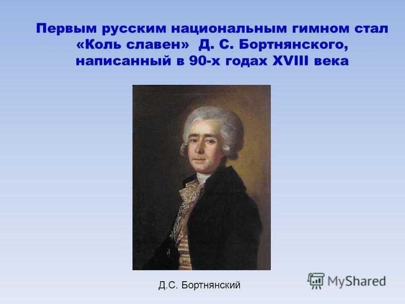 Первым русским национальным гимном стал «Коль славен» Д. С. Бортнянского, написанный в 90-х годах XVIII века Д.С. Бортнянский