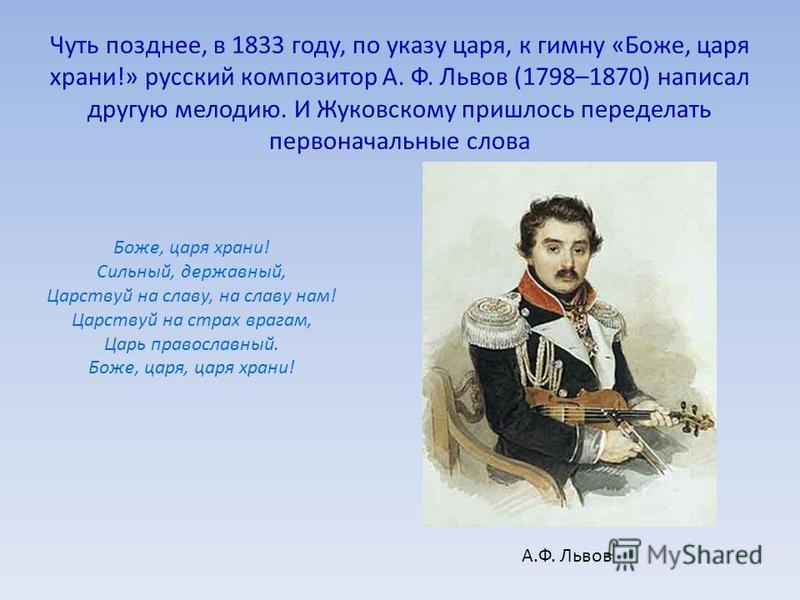 Чуть позднее, в 1833 году, по указу царя, к гимну «Боже, царя храни!» русский композитор А. Ф. Львов (1798–1870) написал другую мелодию. И Жуковскому пришлось переделать первоначальные слова Боже, царя храни! Сильный, державный, Царствуй на славу, на