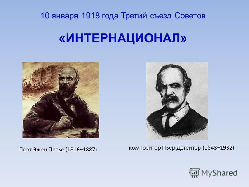 10 января 1918 года Третий съезд Советов «ИНТЕРНАЦИОНАЛ» Поэт Эжен Потье (1816–1887) композитор Пьер Дегейтер (1848–1932)