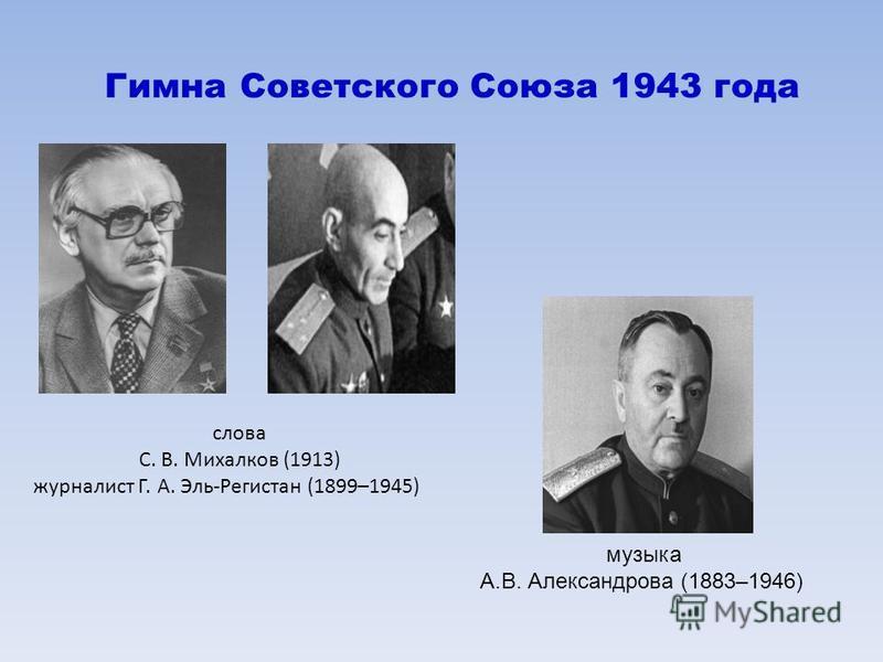 музыка А.В. Александрова (1883–1946) Гимна Советского Союза 1943 года слова С. В. Михалков (1913) журналист Г. А. Эль-Регистан (1899–1945)