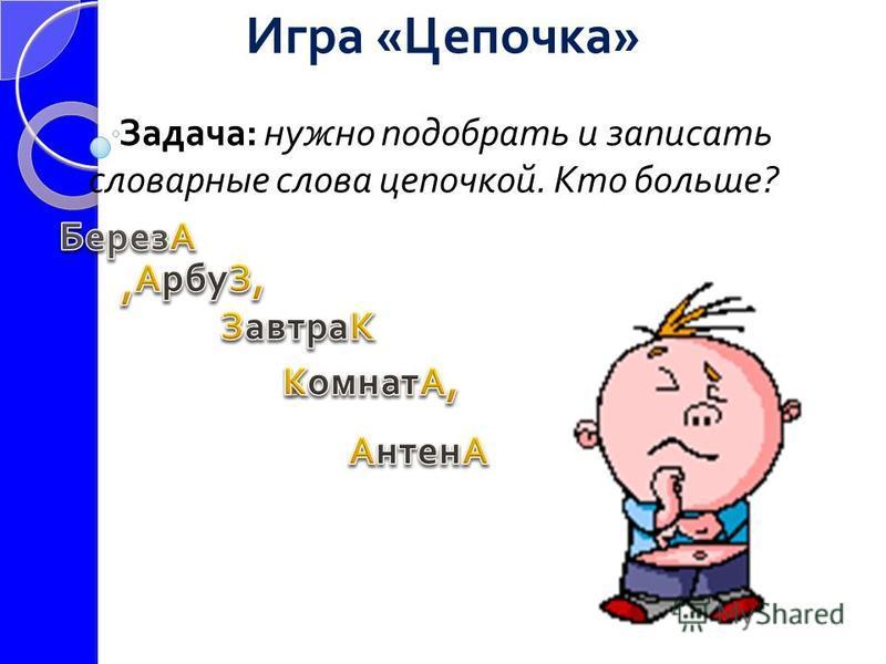 Игра «Цепочка» Задача: нужно подобрать и записать словарные слова цепочкой. Кто больше?