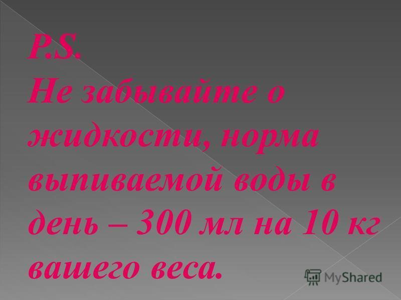 P.S. Не забывайте о жидкости, норма выпиваемой воды в день – 300 мл на 10 кг вашего веса.