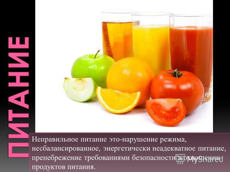 Неправильное питание это-нарушение режима, несбалансированное, энергетически неадекватное питание, пренебрежение требованиями безопасности в отношении продуктов питания.