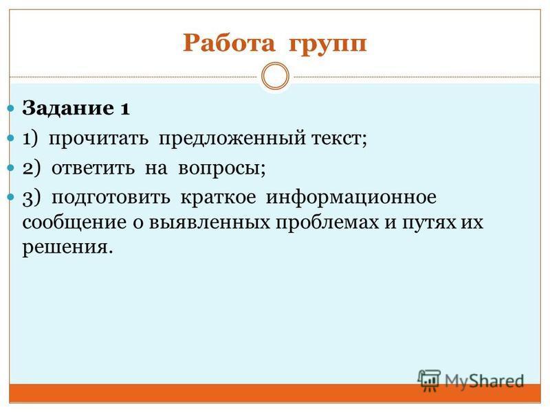 Работа групп Задание 1 1) прочитать предложенный текст; 2) ответить на вопросы; 3) подготовить краткое информационное сообщение о выявленных проблемах и путях их решения.