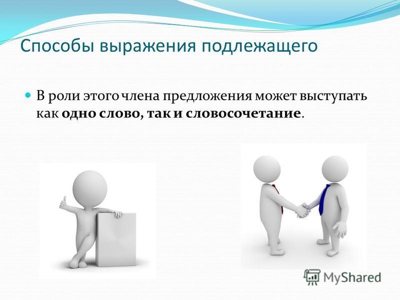 Способы выражения подлежащего В роли этого члена предложения может выступать как одно слово, так и словосочетание.