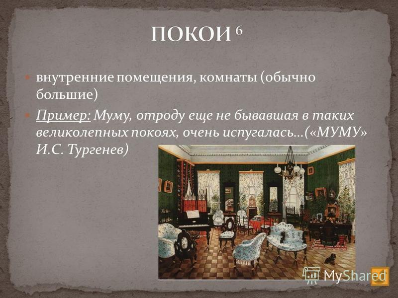 внутренние помещения, комнаты (обычно большие) Пример: Муму, отроду еще не бывавшая в таких великолепных покоях, очень испугалась…(«МУМУ» И.С. Тургенев)