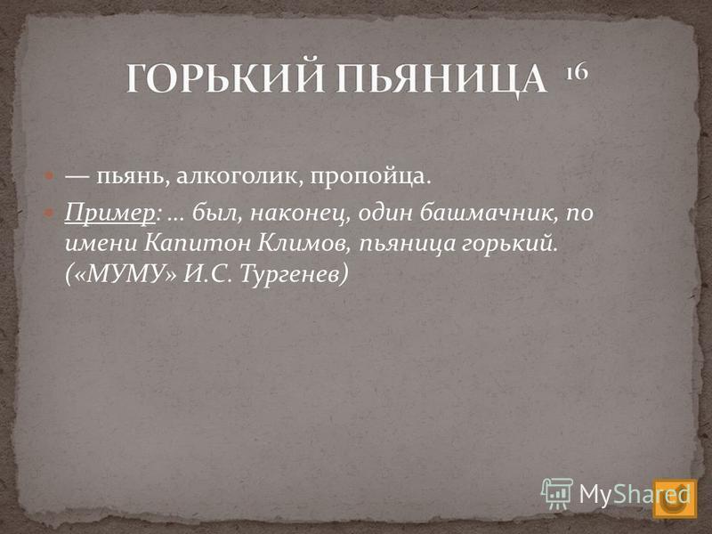 пьянь, алкоголик, пропойца. Пример: … был, наконец, один башмачник, по имени Капитон Климов, пьяница горький. («МУМУ» И.С. Тургенев)