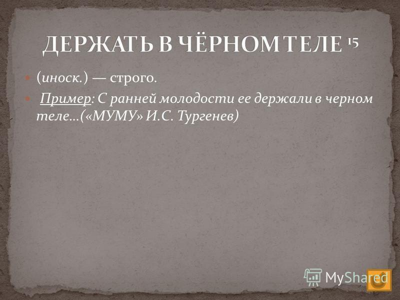 (иноск.) строго. Пример: С ранней молодости ее держали в черном теле…(«МУМУ» И.С. Тургенев)