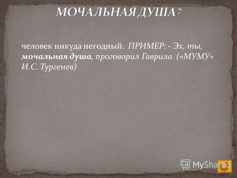 человек никуда негодный. ПРИМЕР: - Эх, ты, мочальная душа, проговорил Гаврила. («МУМУ» И.С. Тургенев)