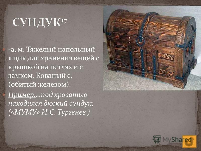 -а, м. Тяжелый напольный ящик для хранения вещей с крышкой на петлях и с замком. Кованый с. (обитый железом). Пример:…под кроватью находился дюжий сундук; («МУМУ» И.С. Тургенев )