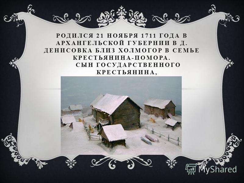 РОДИЛСЯ 21 НОЯБРЯ 1711 ГОДА В АРХАНГЕЛЬСКОЙ ГУБЕРНИИ В Д. ДЕНИСОВКА БЛИЗ ХОЛМОГОР В СЕМЬЕ КРЕСТЬЯНИНА-ПОМОРА. СЫН ГОСУДАРСТВЕННОГО КРЕСТЬЯНИНА,