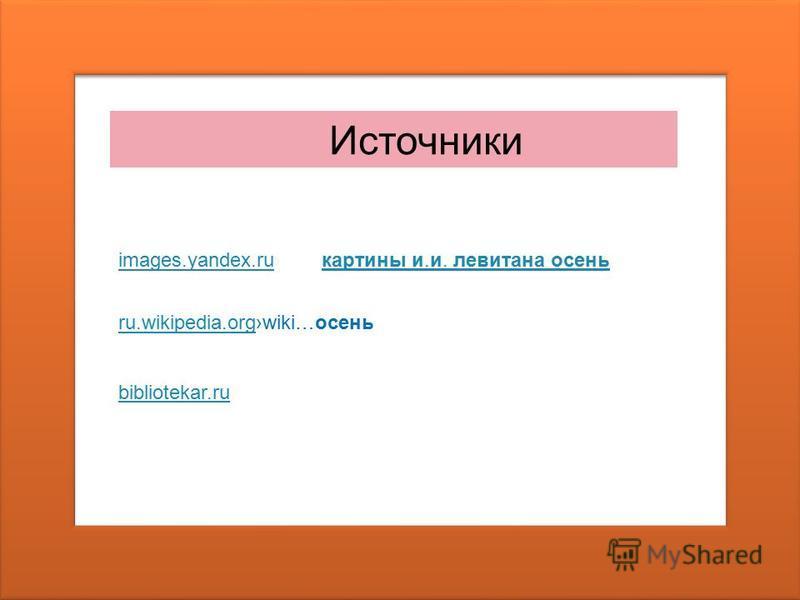 Источники images.yandex.ruimages.yandex.ru картины и.и. левитана осень картины и.и. левитана осень ru.wikipedia.orgru.wikipedia.orgwiki…осень bibliotekar.ru