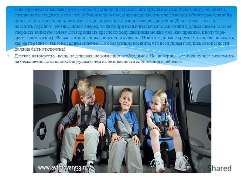 Еще одна немаловажная деталь - способ установки детского автокресла в автомобиле. Опять же, многие специалисты сходятся в том, что ребенок первого года жизни должен путешествовать обязательно спиной к дороге (т.е. лежа или полулежа) и всегда лицом пр
